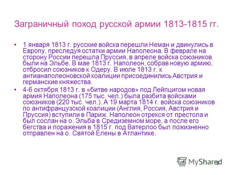 9 Заграничный поход русской армии 1813-1815 гг. 1 января 1813 г. русские войска перешли Неман и двинулись в Европу, преследуя остатки армии Наполеона. В феврале на сторону России перешла Пруссия, в апреле войска союзников были на Эльбе. В мае 1813 г.