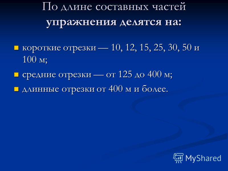 По длине составных частей упражнения делятся на: короткие отрезки 10, 12, 15, 25, 30, 50 и 100 м; короткие отрезки 10, 12, 15, 25, 30, 50 и 100 м; средние отрезки от 125 до 400 м; средние отрезки от 125 до 400 м; длинные отрезки от 400 м и более. дли