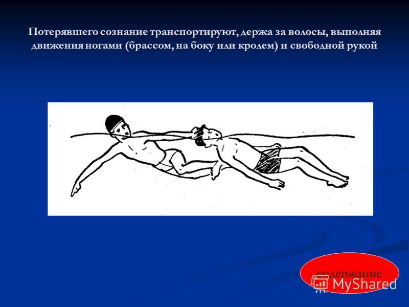 Потерявшего сознание транспортируют, держа за волосы, выполняя движения ногами (брассом, на боку или кролем) и свободной рукой содержание