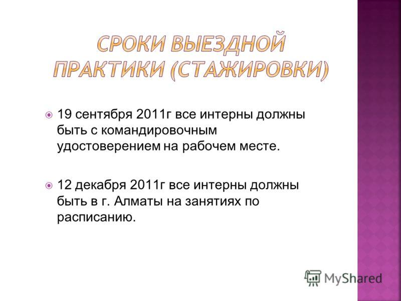 19 сентября 2011г все интерны должны быть с командировочным удостоверением на рабочем месте. 12 декабря 2011г все интерны должны быть в г. Алматы на занятиях по расписанию.