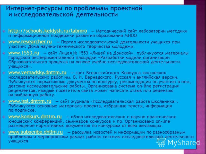 Интернет-ресурсы по проблемам проектной и исследовательской деятельности http://schools.keldysh.ru/labmro Методический сайт лаборатории методики и информационной поддержки развития образования МИОО http://schools.keldysh.ru/labmro www.researcher.ru П