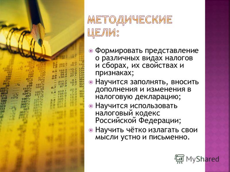 Формировать представление о различных видах налогов и сборах, их свойствах и признаках; Научится заполнять, вносить дополнения и изменения в налоговую декларацию; Научится использовать налоговый кодекс Российской Федерации; Научить чётко излагать сво