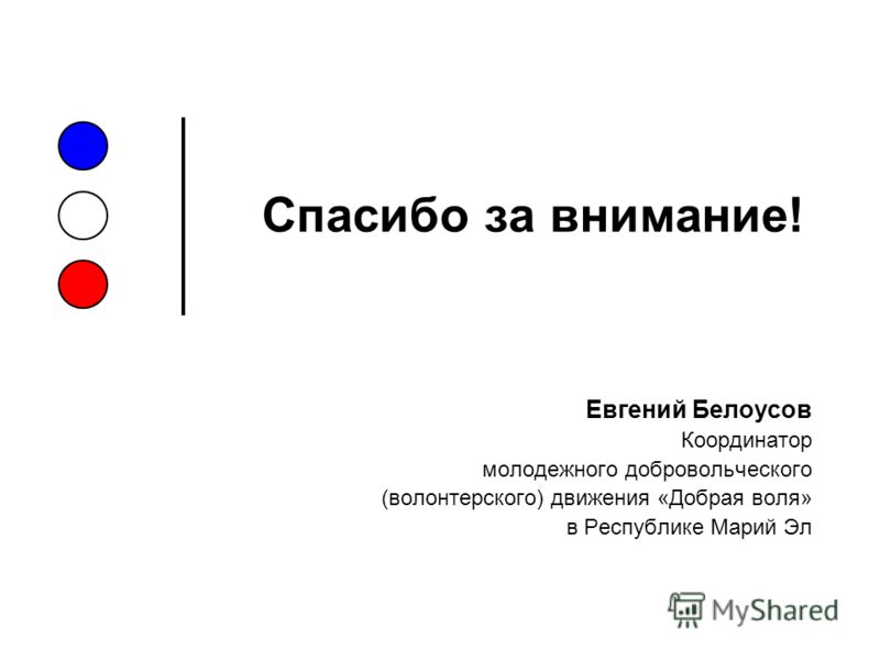 Спасибо за внимание! Евгений Белоусов Координатор молодежного добровольческого (волонтерского) движения «Добрая воля» в Республике Марий Эл