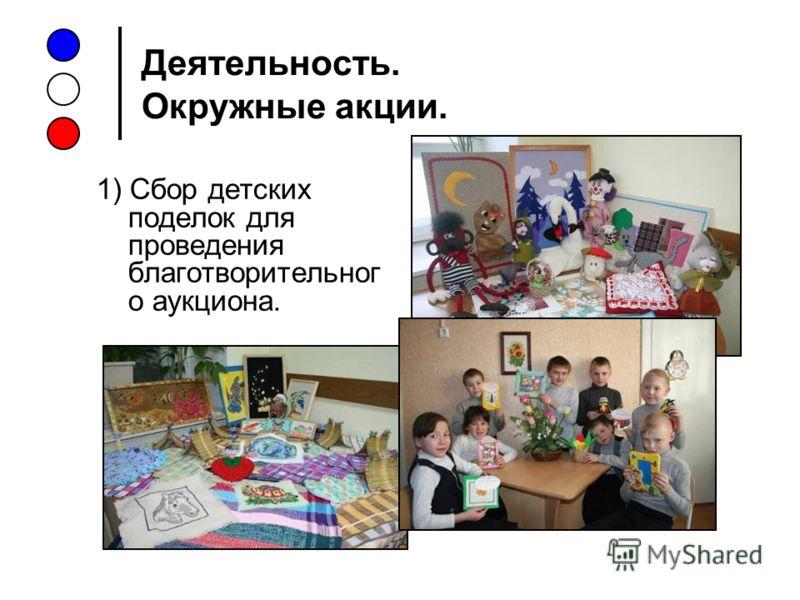 Деятельность. Окружные акции. 1) Сбор детских поделок для проведения благотворительног о аукциона.