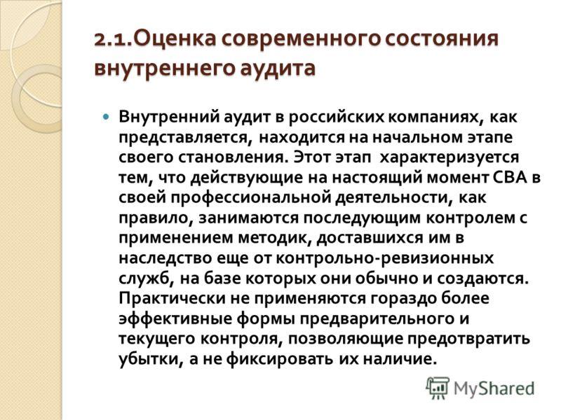 2.1. Оценка современного состояния внутреннего аудита Внутренний аудит в российских компаниях, как представляется, находится на начальном этапе своего становления. Этот этап характеризуется тем, что действующие на настоящий момент СВА в своей професс