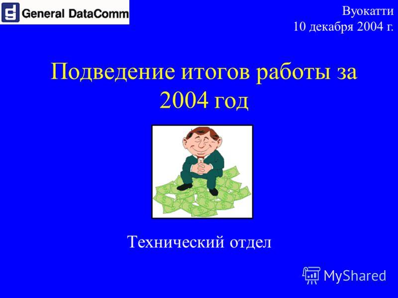 Подведение итогов работы за 2004 год Технический отдел Вуокатти 10 декабря 2004 г.