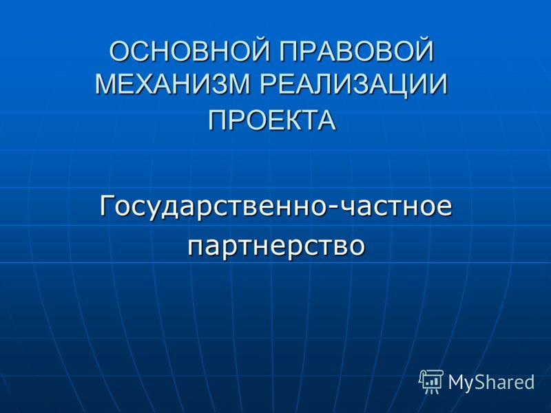 ОСНОВНОЙ ПРАВОВОЙ МЕХАНИЗМ РЕАЛИЗАЦИИ ПРОЕКТА Государственно-частноепартнерство