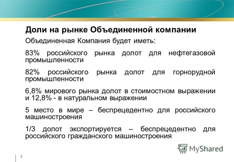 2 Объединенная Компания будет иметь: 83% российского рынка долот для нефтегазовой промышленности 82% российского рынка долот для горнорудной промышленности 6,8% мирового рынка долот в стоимостном выражении и 12,8% - в натуральном выражении 5 место в
