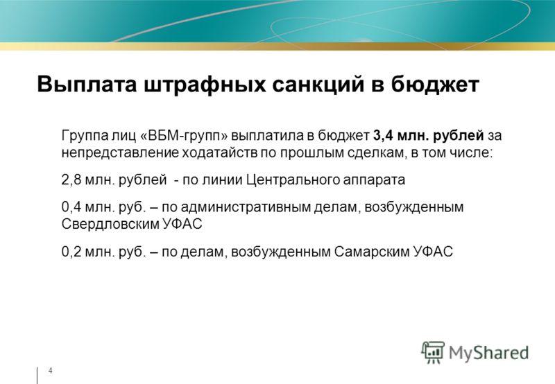 4 Выплата штрафных санкций в бюджет Группа лиц «ВБМ-групп» выплатила в бюджет 3,4 млн. рублей за непредставление ходатайств по прошлым сделкам, в том числе: 2,8 млн. рублей - по линии Центрального аппарата 0,4 млн. руб. – по административным делам, в