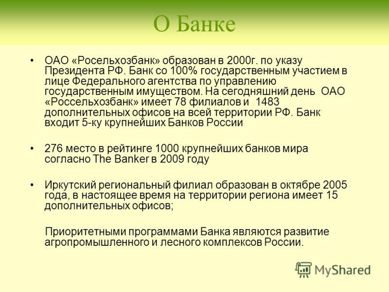 О Банке ОАО «Росельхозбанк» образован в 2000г. по указу Президента РФ. Банк со 100% государственным участием в лице Федерального агентства по управлению государственным имуществом. На сегодняшний день ОАО «Россельхозбанк» имеет 78 филиалов и 1483 доп