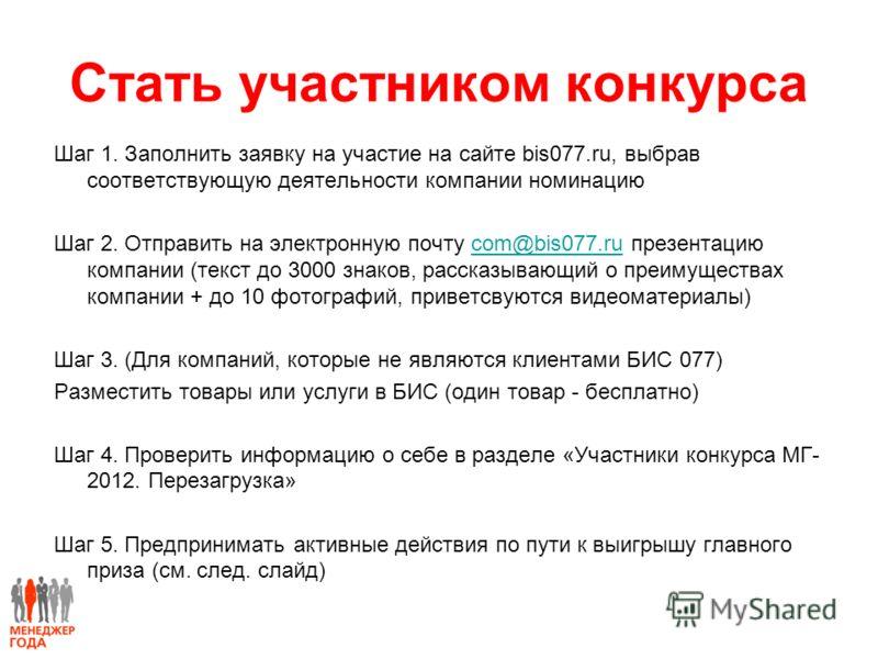 Стать участником конкурса Шаг 1. Заполнить заявку на участие на сайте bis077.ru, выбрав соответствующую деятельности компании номинацию Шаг 2. Отправить на электронную почту com@bis077.ru презентацию компании (текст до 3000 знаков, рассказывающий о п