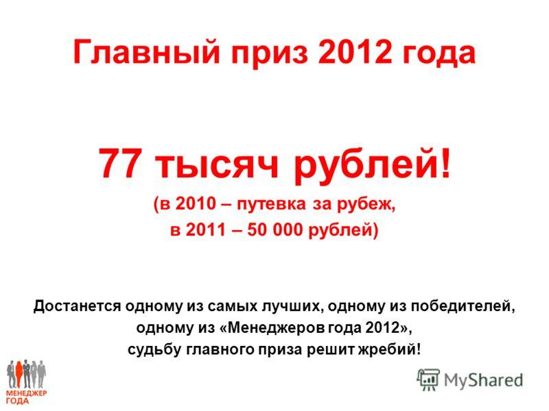 Главный приз 2012 года 77 тысяч рублей! (в 2010 – путевка за рубеж, в 2011 – 50 000 рублей) Достанется одному из самых лучших, одному из победителей, одному из «Менеджеров года 2012», судьбу главного приза решит жребий!