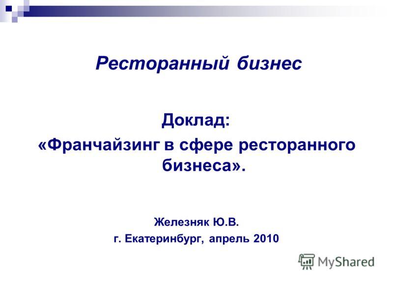 Ресторанный бизнес Доклад: «Франчайзинг в сфере ресторанного бизнеса». Железняк Ю.В. г. Екатеринбург, апрель 2010