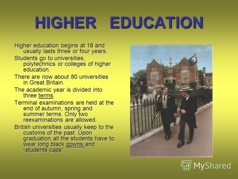 HIGHER EDUCATION Higher education begins at 18 and usually lasts three or four years. Students go to universities, polytechnics or colleges of higher education. There are now about 80 universities in Great Britain. The academic year is divided into t