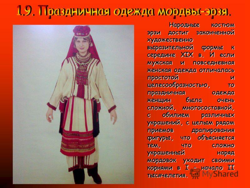 Народные костюм эрзи достиг законченной художественно выразительной формы к середине XIX в. И если мужская и повседневная женская одежда отличалась простотой и целесообразностью, то праздничная одежда женщин была очень сложной, многосоставной, с обил