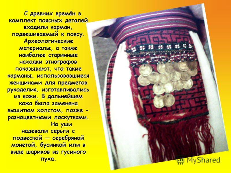 С древних времён в комплект поясных деталей входили карман, подвешиваемый к поясу. Археологические материалы, а также наиболее старинные находки этнографов показывают, что такие карманы, использовавшиеся женщинами для предметов рукоделия, изготавлива