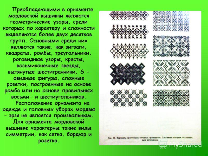 Преобладающими в орнаменте мордовской вышивки являются геометрические узоры, среди которых по характеру и сложности выделяются более двух десятков групп. Основными среди них являются такие, как зигзаги, квадраты, ромбы, треугольники, роговидные узоры