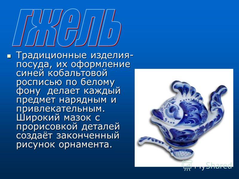 Традиционные изделия- посуда, их оформление синей кобальтовой росписью по белому фону делает каждый предмет нарядным и привлекательным. Широкий мазок с прорисовкой деталей создаёт законченный рисунок орнамента.