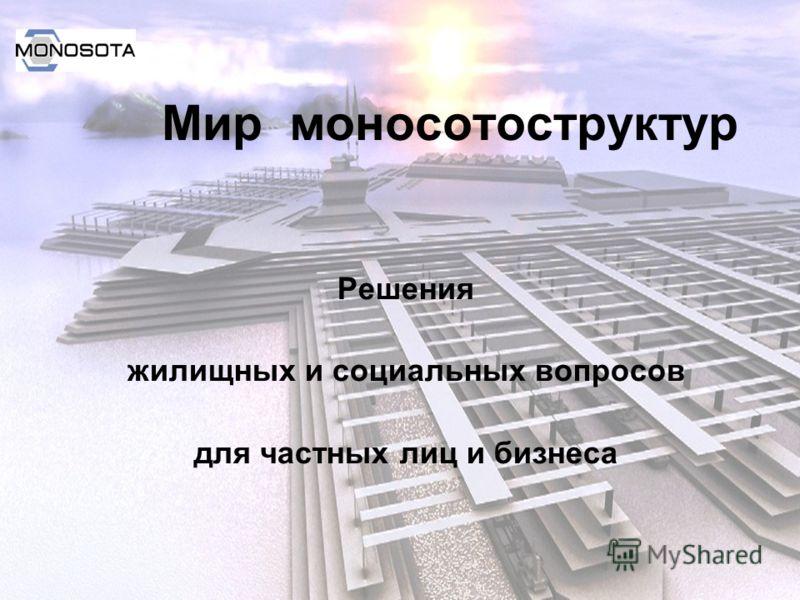 Мир моносотоструктур Решения жилищных и социальных вопросов для частных лиц и бизнеса