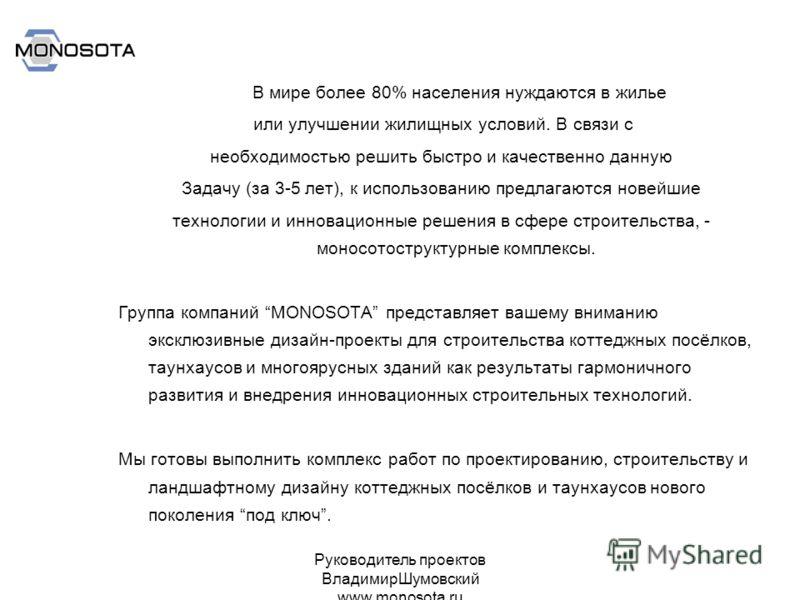 Руководитель проектов ВладимирШумовский www.monosota.ru В мире более 80% населения нуждаются в жилье или улучшении жилищных условий. В связи с необходимостью решить быстро и качественно данную Задачу (за 3-5 лет), к использованию предлагаются новейши