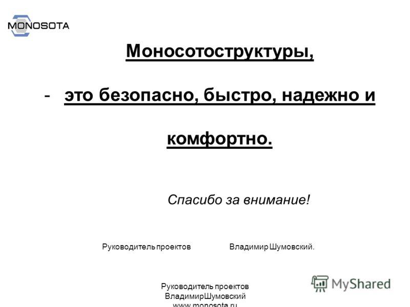 Руководитель проектов ВладимирШумовский www.monosota.ru Руководитель проектов Владимир Шумовский. Моносотоструктуры, -это безопасно, быстро, надежно и комфортно. Спасибо за внимание!