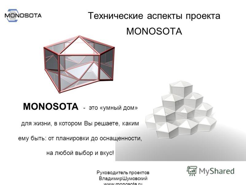 Руководитель проектов ВладимирШумовский www.monosota.ru Технические аспекты проекта MONOSOTA MONOSOTA - это «умный дом» для жизни, в котором Вы решаете, каким ему быть: от планировки до оснащенности, на любой выбор и вкус!