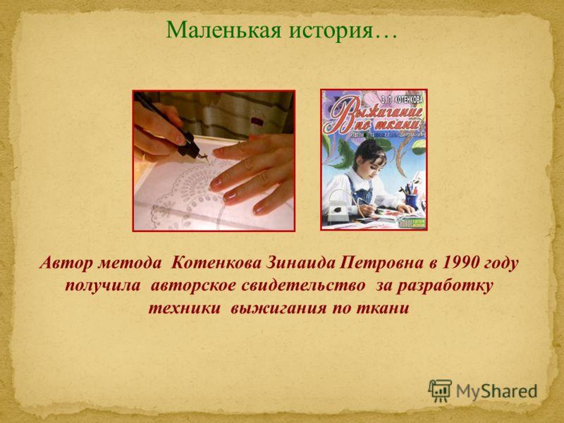 Маленькая история… Автор метода Котенкова Зинаида Петровна в 1990 году получила авторское свидетельство за разработку техники выжигания по ткани