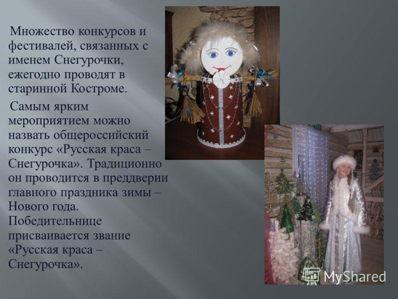 Множество конкурсов и фестивалей, связанных с именем Снегурочки, ежегодно проводят в старинной Костроме. Самым ярким мероприятием можно назвать общероссийский конкурс « Русская краса – Снегурочка ». Традиционно он проводится в преддверии главного пра