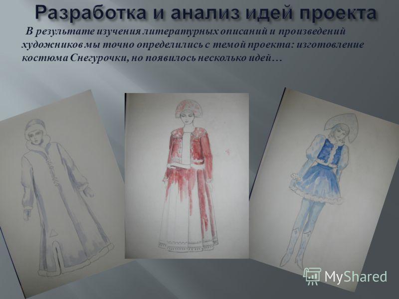В результате изучения литературных описаний и произведений художников мы точно определились с темой проекта : изготовление костюма Снегурочки, но появилось несколько идей …