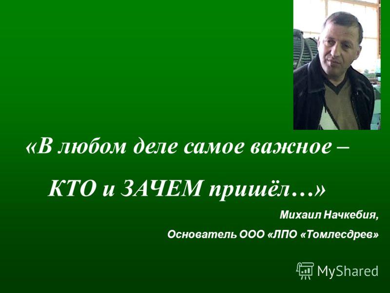 «В любом деле самое важное – КТО и ЗАЧЕМ пришёл…» Михаил Начкебия, Основатель ООО «ЛПО «Томлесдрев»