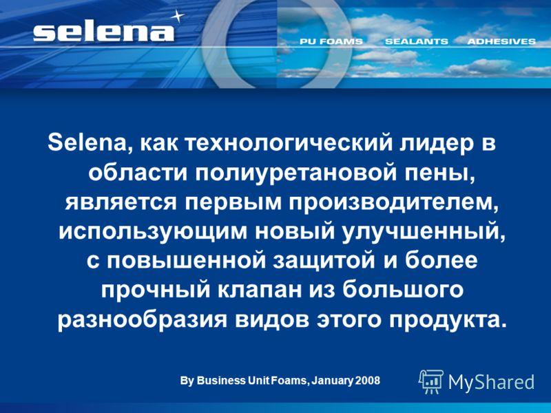 Selena, как технологический лидер в области полиуретановой пены, является первым производителем, использующим новый улучшенный, с повышенной защитой и более прочный клапан из большого разнообразия видов этого продукта. By Business Unit Foams, January