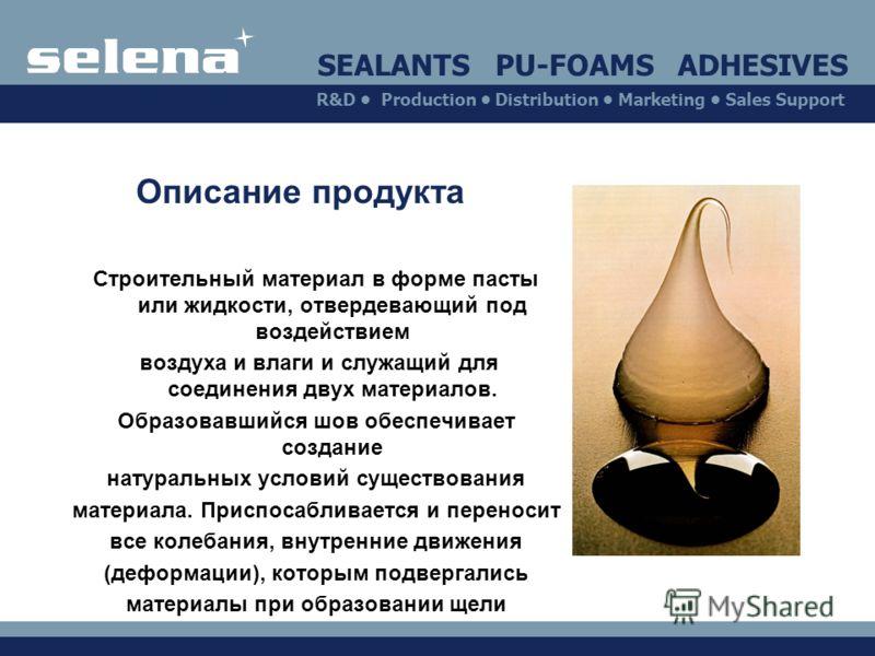 SEALANTS PU-FOAMS ADHESIVES R&D Production Distribution Marketing Sales Support Описание продукта Cтроительный материал в форме пасты или жидкости, отвердевающий под воздействием воздуха и влаги и служащий для соединения двух материалов. Образовавший