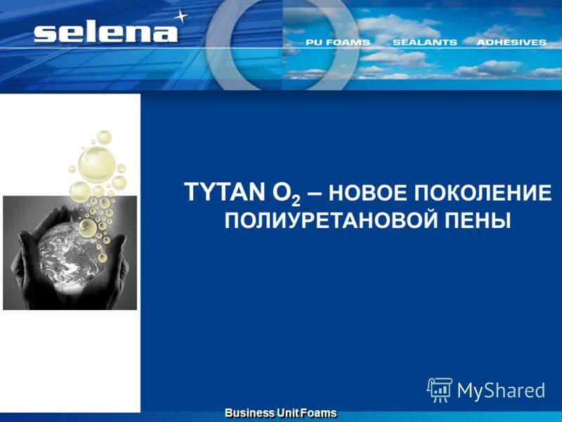 TYTAN O 2 – НОВОЕ ПОКОЛЕНИЕ ПОЛИУРЕТАНОВОЙ ПЕНЫ Business Unit Foams