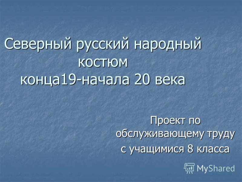 Северный русский народный костюм конца19-начала 20 века Проект по обслуживающему труду с учащимися 8 класса