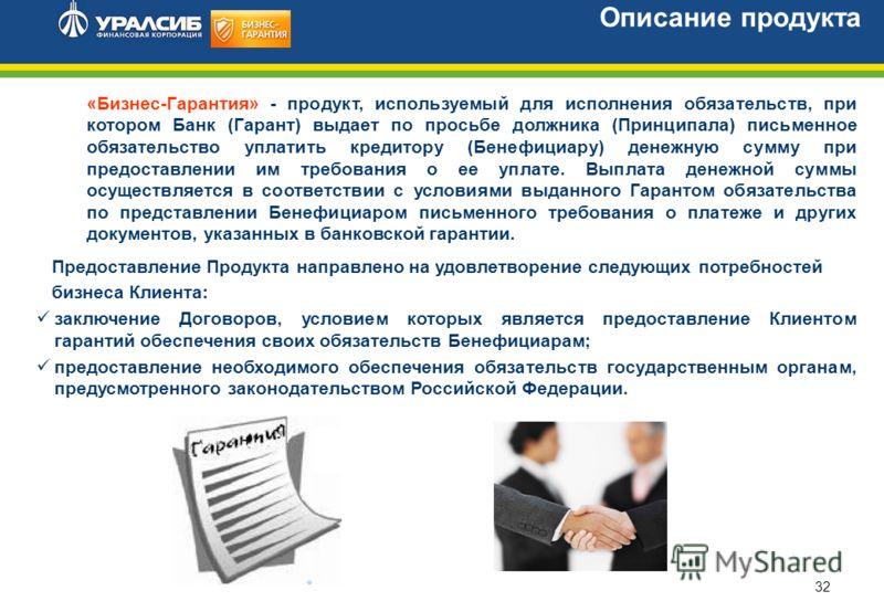 32 Описание продукта «Бизнес-Гарантия» - продукт, используемый для исполнения обязательств, при котором Банк (Гарант) выдает по просьбе должника (Принципала) письменное обязательство уплатить кредитору (Бенефициару) денежную сумму при предоставлении