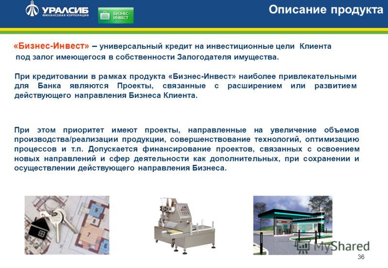 36 «Бизнес-Инвест» – универсальный кредит на инвестиционные цели Клиента под залог имеющегося в собственности Залогодателя имущества. Описание продукта При этом приоритет имеют проекты, направленные на увеличение объемов производства/реализации проду