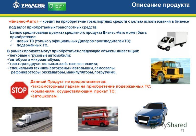 43 «Бизнес-Авто» – кредит на приобретение транспортных средств с целью использования в бизнесе под залог приобретаемых транспортных средств. Описание продукта Целью кредитования в рамках кредитного продукта Бизнес-Авто может быть приобретение: новых