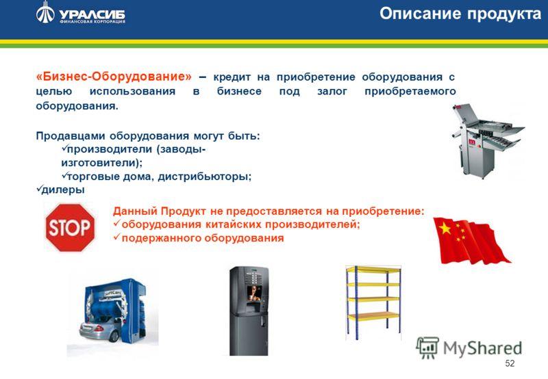 52 Описание продукта «Бизнес-Оборудование» – кредит на приобретение оборудования с целью использования в бизнесе под залог приобретаемого оборудования. Продавцами оборудования могут быть: производители (заводы- изготовители); торговые дома, дистрибью