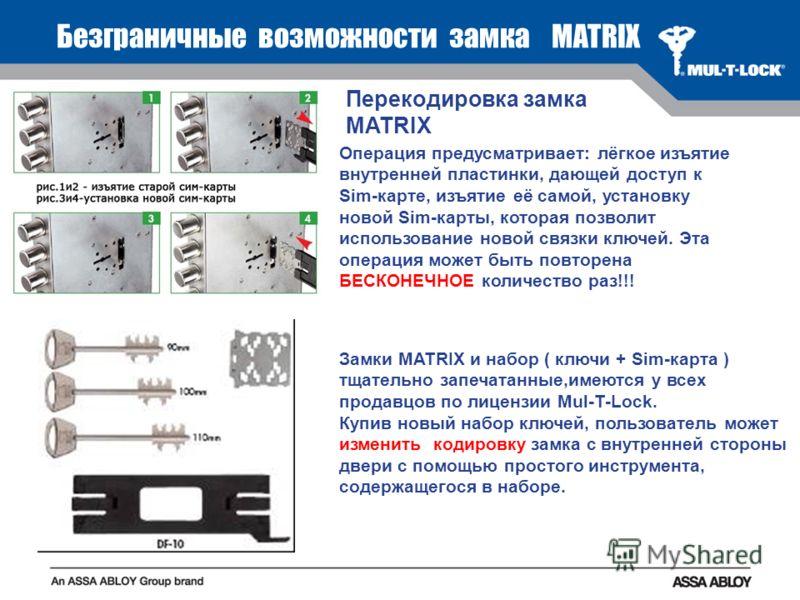 Безграничные возможности замка MATRIX Операция предусматривает: лёгкое изъятие внутренней пластинки, дающей доступ к Sim-карте, изъятие её самой, установку новой Sim-карты, которая позволит использование новой связки ключей. Эта операция может быть п