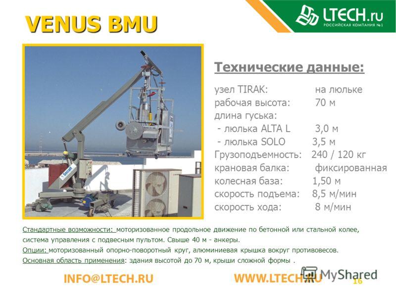 16 VENUS BMU Технические данные: узел TIRAK: на люльке рабочая высота: 70 м длина гуська: - люлька ALTA L 3,0 м - люлька SOLO 3,5 м Грузоподъемность: 240 / 120 кг крановая балка: фиксированная колесная база: 1,50 м скорость подъема: 8,5 м/мин скорост