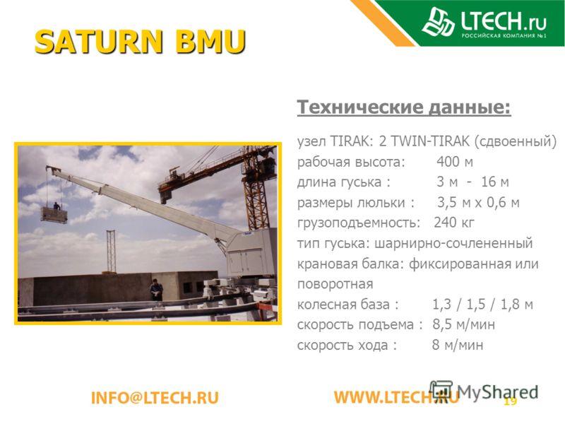19 SATURN BMU Технические данные: узел TIRAK: 2 TWIN-TIRAK (сдвоенный) рабочая высота: 400 м длина гуська : 3 м - 16 м размеры люльки : 3,5 м x 0,6 м грузоподъемность: 240 кг тип гуська: шарнирно-сочлененный крановая балка: фиксированная или поворотн