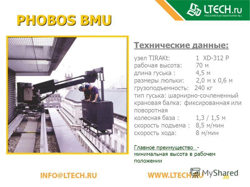20 PHOBOS BMU Технические данные: узел TIRAKt: 1 XD-312 P рабочая высота: 70 м длина гуська : 4,5 м размеры люльки: 2,0 м x 0,6 м грузоподъемность: 240 кг тип гуська: шарнирно-сочлененный крановая балка:фиксированная или поворотная колесная база : 1,
