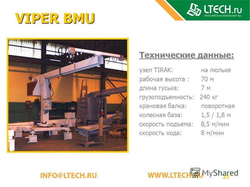 23 VIPER BMU Технические данные: узел TIRAK: на люльке рабочая высота : 70 м длина гуська: 7 м грузоподъемность: 240 кг крановая балка: поворотная колесная база: 1,5 / 1,8 м скорость подъема: 8,5 м/мин скорость хода: 8 м/мин