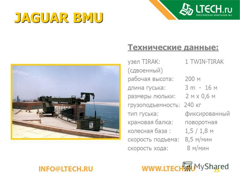 25 JAGUAR BMU Технические данные: узел TIRAK: 1 TWIN-TIRAK (сдвоенный) рабочая высота: 200 м длина гуська: 3 m - 16 м размеры люльки: 2 м x 0,6 м грузоподъемность: 240 кг тип гуська: фиксированный крановая балка: поворотная колесная база : 1,5 / 1,8