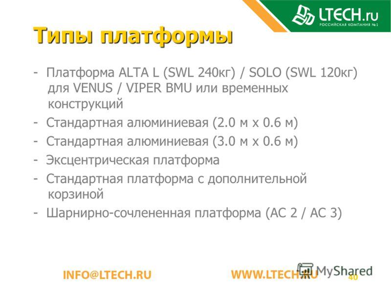 40 Типы платформы - Платформа ALTA L (SWL 240кг) / SOLO (SWL 120кг) для VENUS / VIPER BMU или временных конструкций - Стандартная алюминиевая (2.0 м x 0.6 м) - Стандартная алюминиевая (3.0 м x 0.6 м) - Эксцентрическая платформа - Стандартная платформ