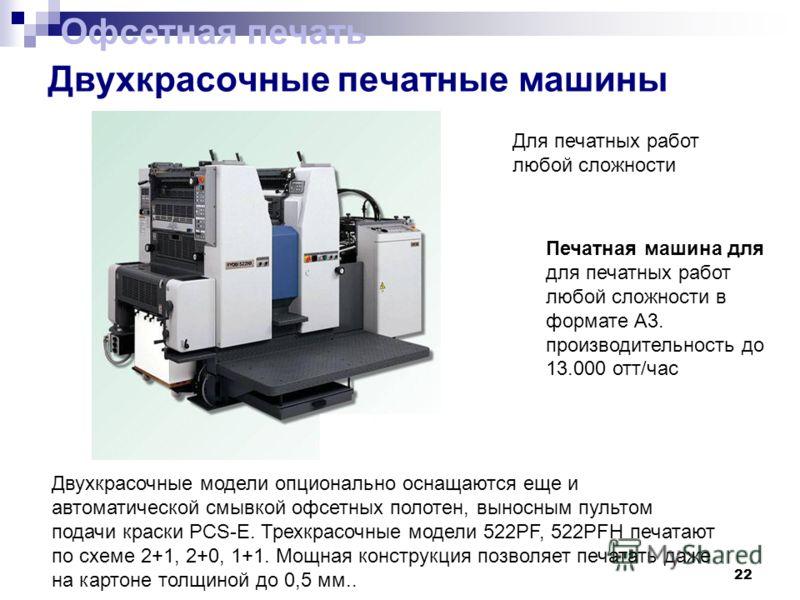 22 Двухкрасочные печатные машины Двухкрасочные модели опционально оснащаются еще и автоматической смывкой офсетных полотен, выносным пультом подачи краски PCS-E. Трехкрасочные модели 522PF, 522PFH печатают по схеме 2+1, 2+0, 1+1. Мощная конструкция п
