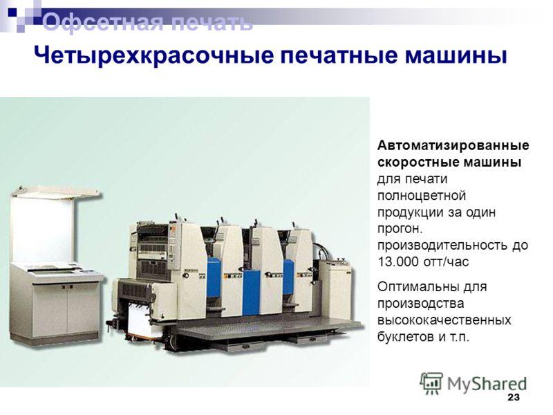 23 Четырехкрасочные печатные машины Офсетная печать Автоматизированные скоростные машины для печати полноцветной продукции за один прогон. производительность до 13.000 отт/час Оптимальны для производства высококачественных буклетов и т.п.