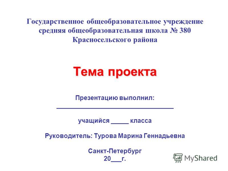 Тема проекта Государственное общеобразовательное учреждение средняя общеобразовательная школа 380 Красносельского района Тема проекта Презентацию выполнил: _________________________________ учащийся _____ класса Руководитель: Турова Марина Геннадьевн