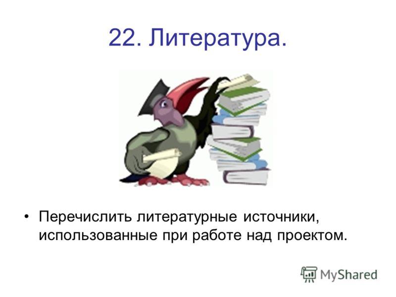 22. Литература. Перечислить литературные источники, использованные при работе над проектом.