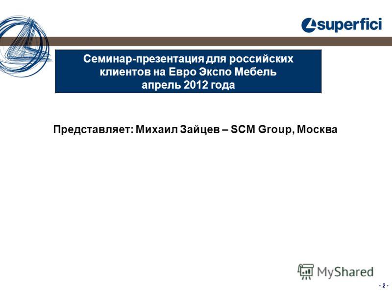 - 2 - Семинар-презентация для российских клиентов на Евро Экспо Мебель апрель 2012 года Представляет: Михаил Зайцев – SCM Group, Москва